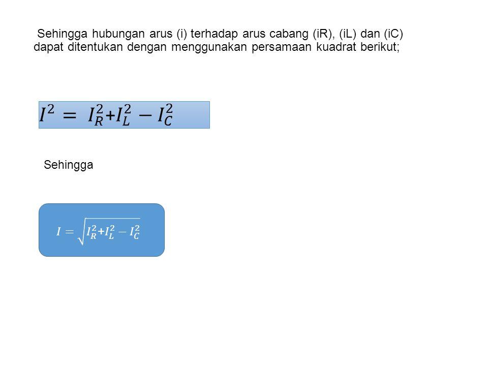 Sehingga hubungan arus (i) terhadap arus cabang (iR), (iL) dan (iC) dapat ditentukan dengan menggunakan persamaan kuadrat berikut; Sehingga