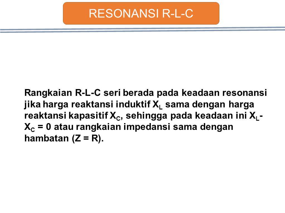 Rangkaian R-L-C seri berada pada keadaan resonansi jika harga reaktansi induktif X L sama dengan harga reaktansi kapasitif X C, sehingga pada keadaan