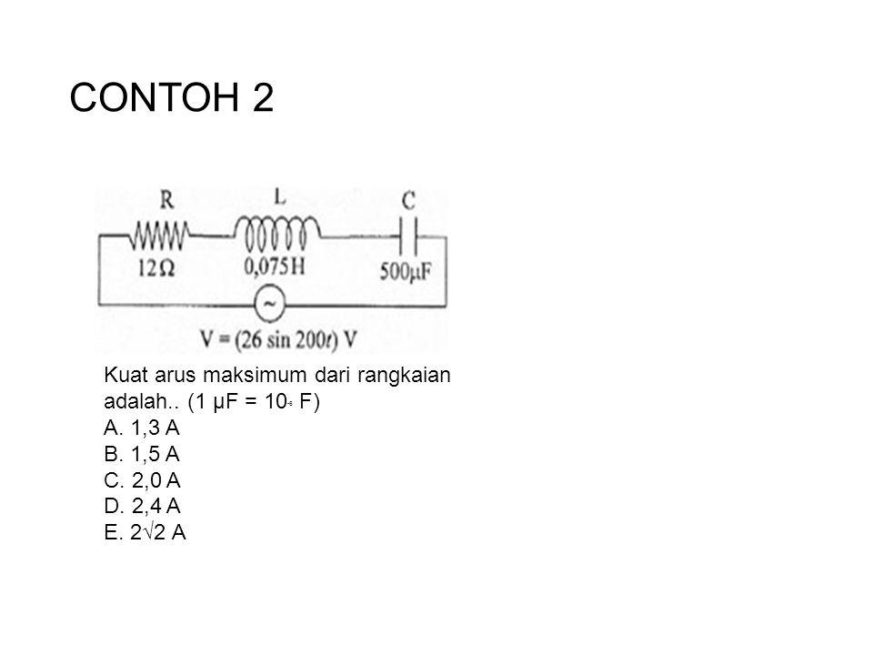CONTOH 2 Kuat arus maksimum dari rangkaian adalah.. (1 µF = 10 -6 F) A. 1,3 A B. 1,5 A C. 2,0 A D. 2,4 A E. 2√2 A