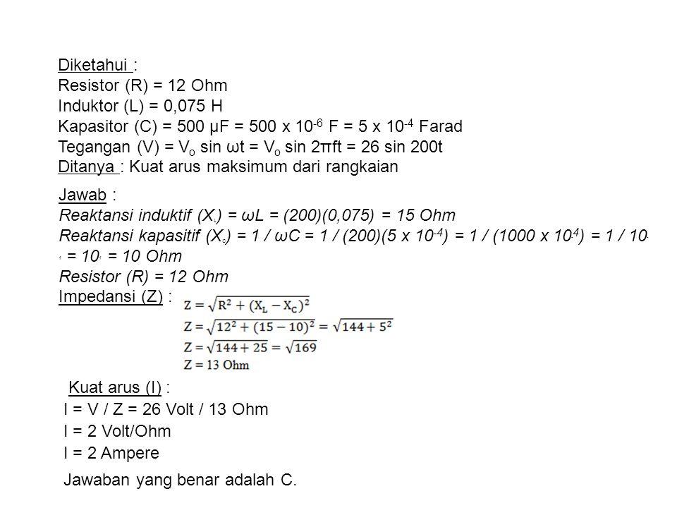 Diketahui : Resistor (R) = 12 Ohm Induktor (L) = 0,075 H Kapasitor (C) = 500 µF = 500 x 10 -6 F = 5 x 10 -4 Farad Tegangan (V) = V o sin ωt = V o sin