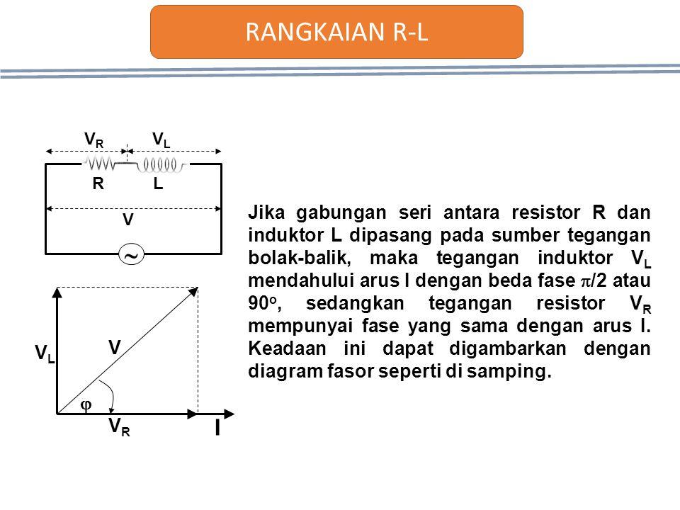 VLVL VRVR V  I Jika gabungan seri antara resistor R dan induktor L dipasang pada sumber tegangan bolak-balik, maka tegangan induktor V L mendahului a