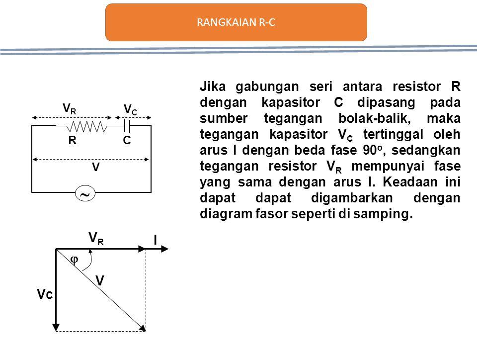 Vc VRVR V  I Jika gabungan seri antara resistor R dengan kapasitor C dipasang pada sumber tegangan bolak-balik, maka tegangan kapasitor V C tertingga