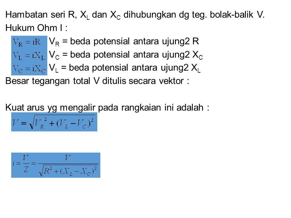 Hambatan seri R, X L dan X C dihubungkan dg teg. bolak-balik V. Hukum Ohm I : V R = beda potensial antara ujung2 R V C = beda potensial antara ujung2