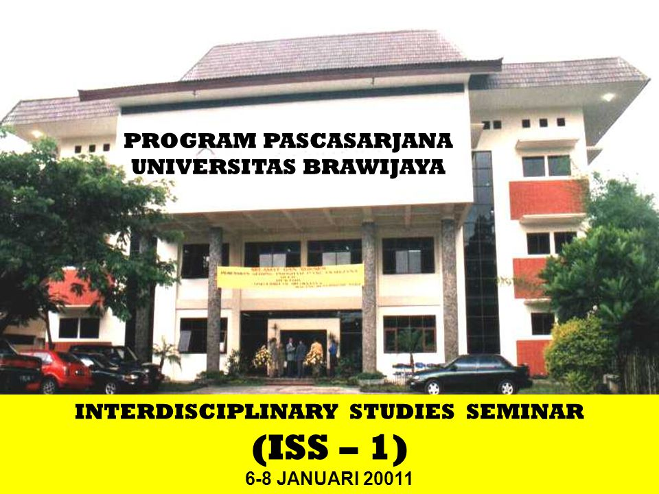 1 PROGRAM PASCASARJANA UNIVERSITAS BRAWIJAYA INTERDISCIPLINARY STUDIES SEMINAR (ISS – 1) 6-8 JANUARI 20011