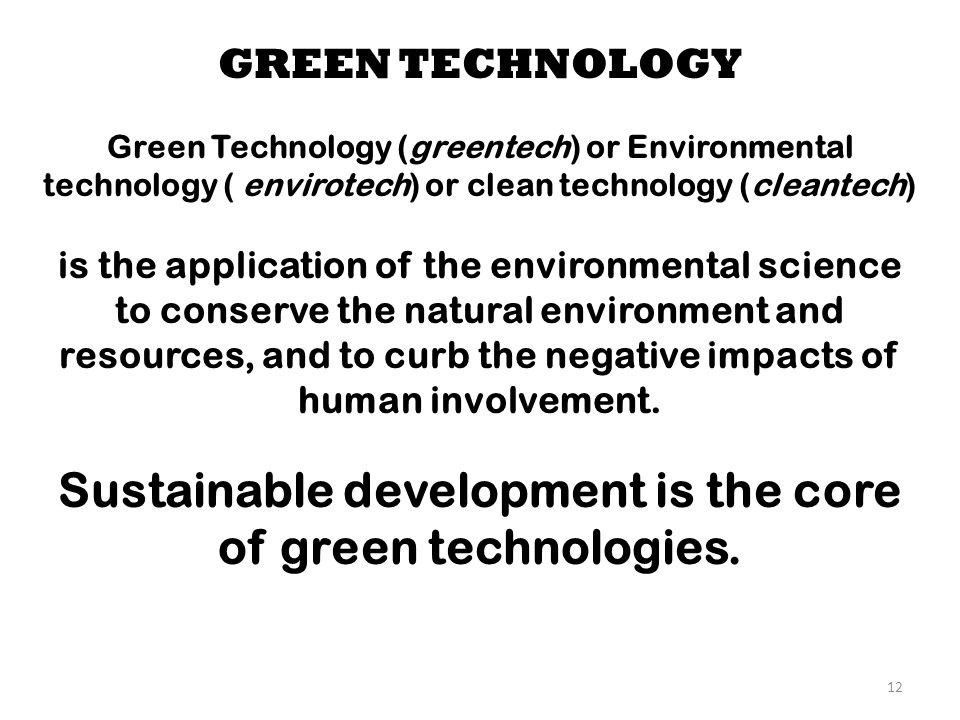 12 GREEN TECHNOLOGY Green Technology (greentech) or Environmental technology ( envirotech) or clean technology (cleantech) is the application of the e