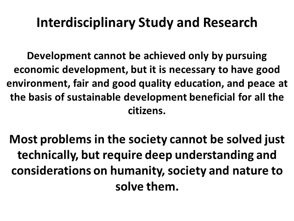 Interdisciplinary Study and Research Development cannot be achieved only by pursuing economic development, but it is necessary to have good environmen