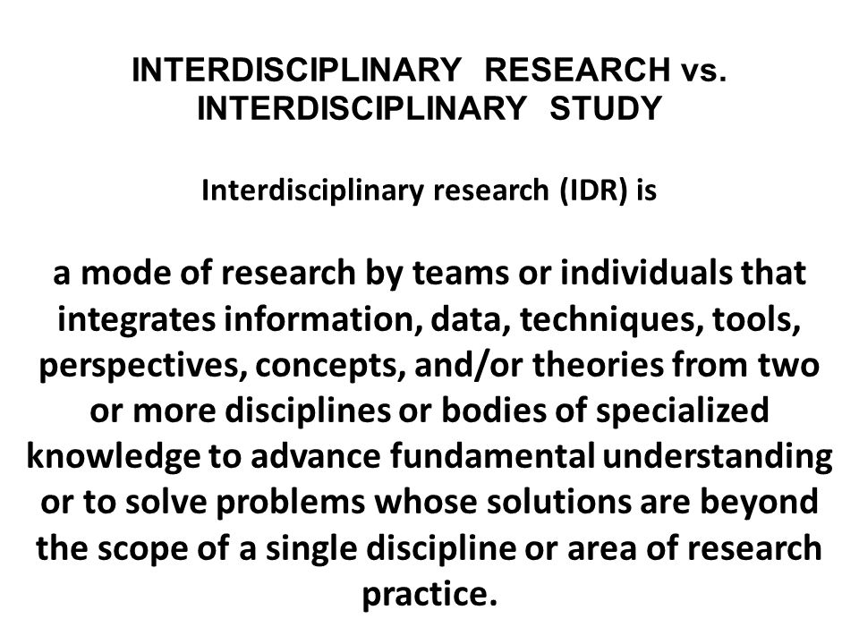 INTERDISCIPLINARY RESEARCH vs. INTERDISCIPLINARY STUDY Interdisciplinary research (IDR) is a mode of research by teams or individuals that integrates