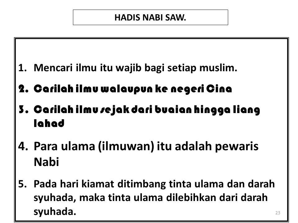 23 1.Mencari ilmu itu wajib bagi setiap muslim. 2.Carilah ilmu walaupun ke negeri Cina 3.Carilah ilmu sejak dari buaian hingga liang lahad 4.Para ulam