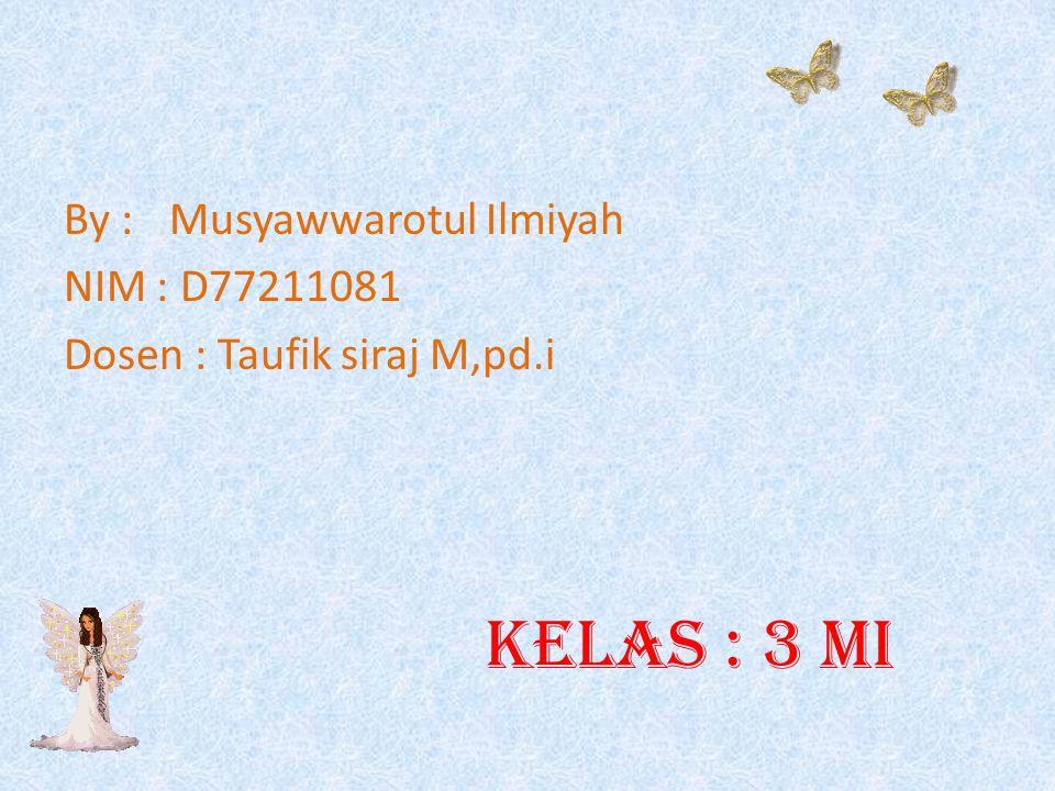 By : Musyawwarotul Ilmiyah NIM : D77211081 Dosen : Taufik siraj M,pd.i kelas : 3 MI