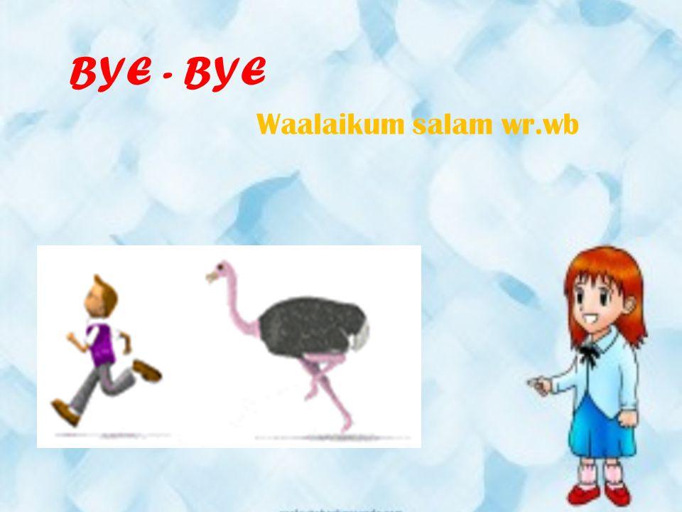 BYE - BYE Waalaikum salam wr.wb