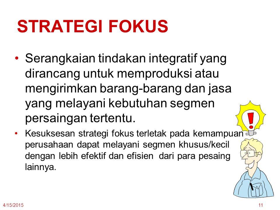 STRATEGI FOKUS Serangkaian tindakan integratif yang dirancang untuk memproduksi atau mengirimkan barang-barang dan jasa yang melayani kebutuhan segmen persaingan tertentu.