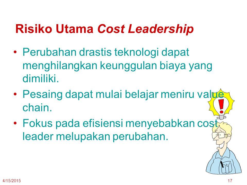 4/15/201517 Risiko Utama Cost Leadership Perubahan drastis teknologi dapat menghilangkan keunggulan biaya yang dimiliki. Pesaing dapat mulai belajar m