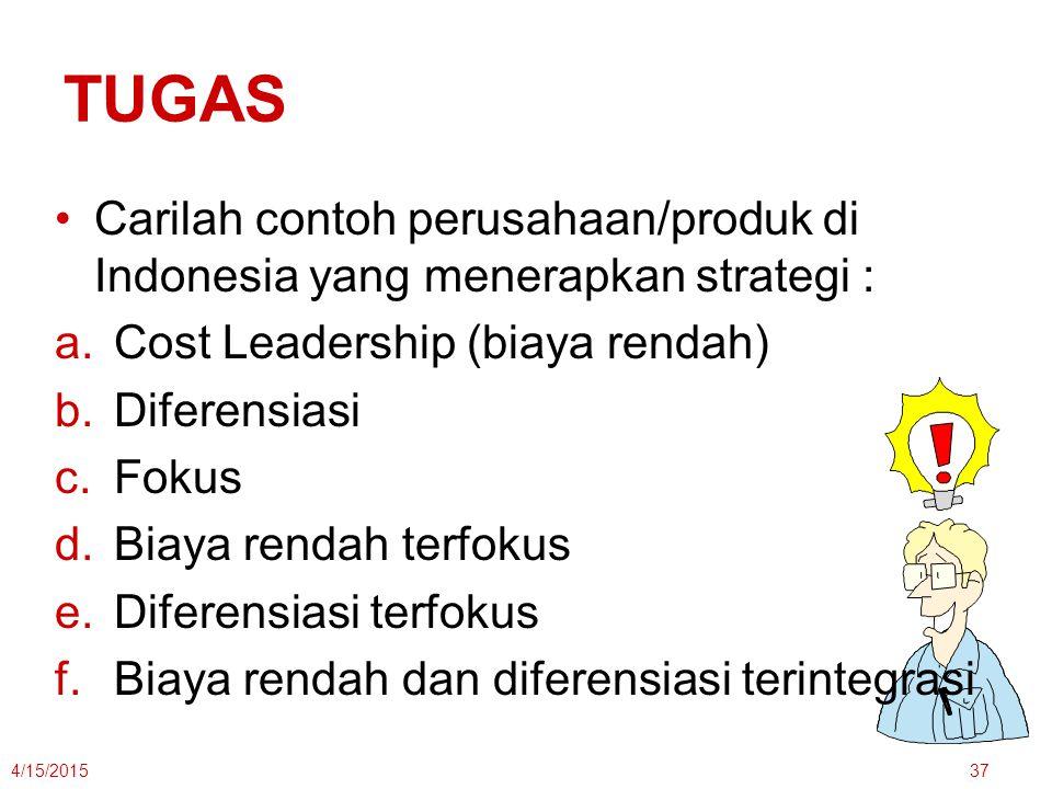 TUGAS Carilah contoh perusahaan/produk di Indonesia yang menerapkan strategi : a.Cost Leadership (biaya rendah) b.Diferensiasi c.Fokus d.Biaya rendah terfokus e.Diferensiasi terfokus f.Biaya rendah dan diferensiasi terintegrasi 4/15/201537