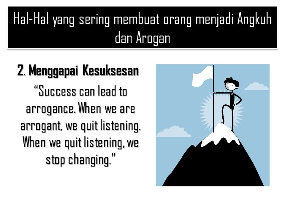 "2. Menggapai Kesuksesan ""Success can lead to arrogance. When we are arrogant, we quit listening. When we quit listening, we stop changing."" Hal-Hal ya"