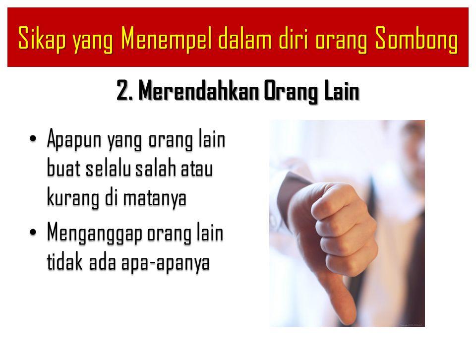 2. Merendahkan Orang Lain Apapun yang orang lain buat selalu salah atau kurang di matanya Apapun yang orang lain buat selalu salah atau kurang di mata