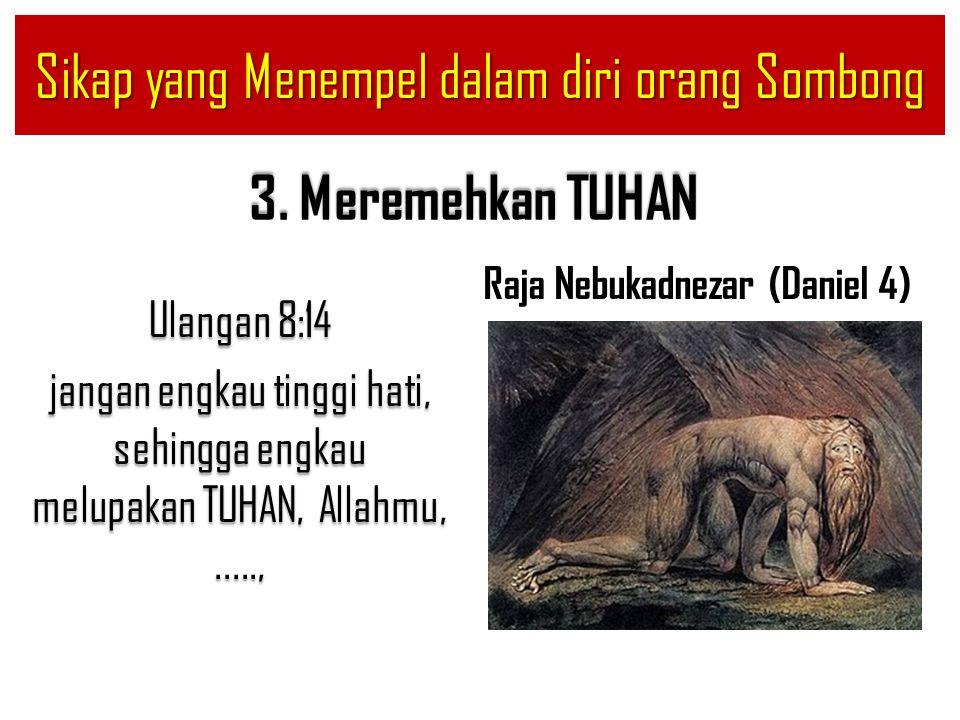 3. Meremehkan TUHAN Ulangan 8:14 jangan engkau tinggi hati, sehingga engkau melupakan TUHAN, Allahmu,....., Raja Nebukadnezar (Daniel 4) Sikap yang Me