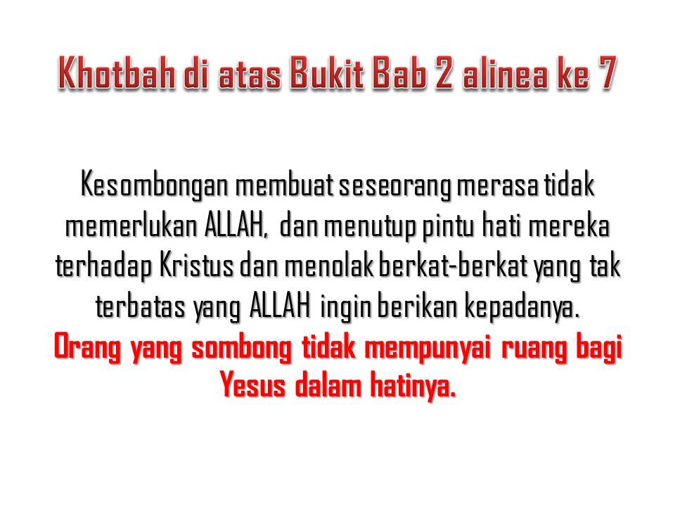 Kesombongan membuat seseorang merasa tidak memerlukan ALLAH, dan menutup pintu hati mereka terhadap Kristus dan menolak berkat-berkat yang tak terbata