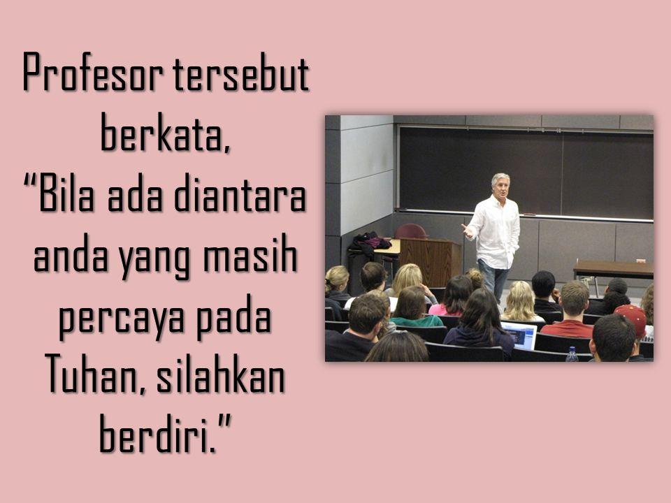 """Profesor tersebut berkata, """"Bila ada diantara anda yang masih percaya pada Tuhan, silahkan berdiri."""""""