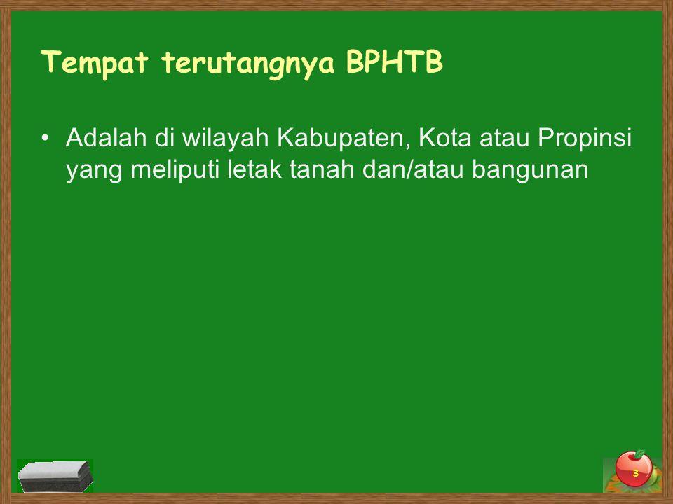 Tempat terutangnya BPHTB Adalah di wilayah Kabupaten, Kota atau Propinsi yang meliputi letak tanah dan/atau bangunan 3