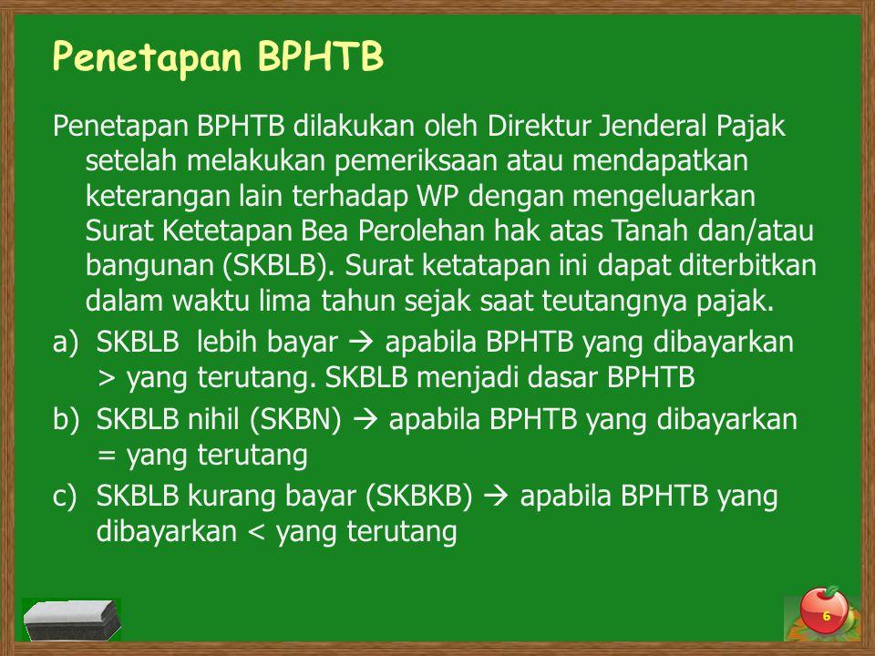 Penetapan BPHTB Penetapan BPHTB dilakukan oleh Direktur Jenderal Pajak setelah melakukan pemeriksaan atau mendapatkan keterangan lain terhadap WP dengan mengeluarkan Surat Ketetapan Bea Perolehan hak atas Tanah dan/atau bangunan (SKBLB).