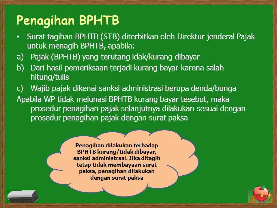 Penagihan BPHTB Surat tagihan BPHTB (STB) diterbitkan oleh Direktur jenderal Pajak untuk menagih BPHTB, apabila: a)Pajak (BPHTB) yang terutang idak/kurang dibayar b)Dari hasil pemeriksaan terjadi kurang bayar karena salah hitung/tulis c)Wajib pajak dikenai sanksi administrasi berupa denda/bunga Apabila WP tidak melunasi BPHTB kurang bayar tesebut, maka prosedur penagihan pajak selanjutnya dilakukan sesuai dengan prosedur penagihan pajak dengan surat paksa 8 Penagihan dilakukan terhadap BPHTB kurang/tidak dibayar, sanksi administrasi.