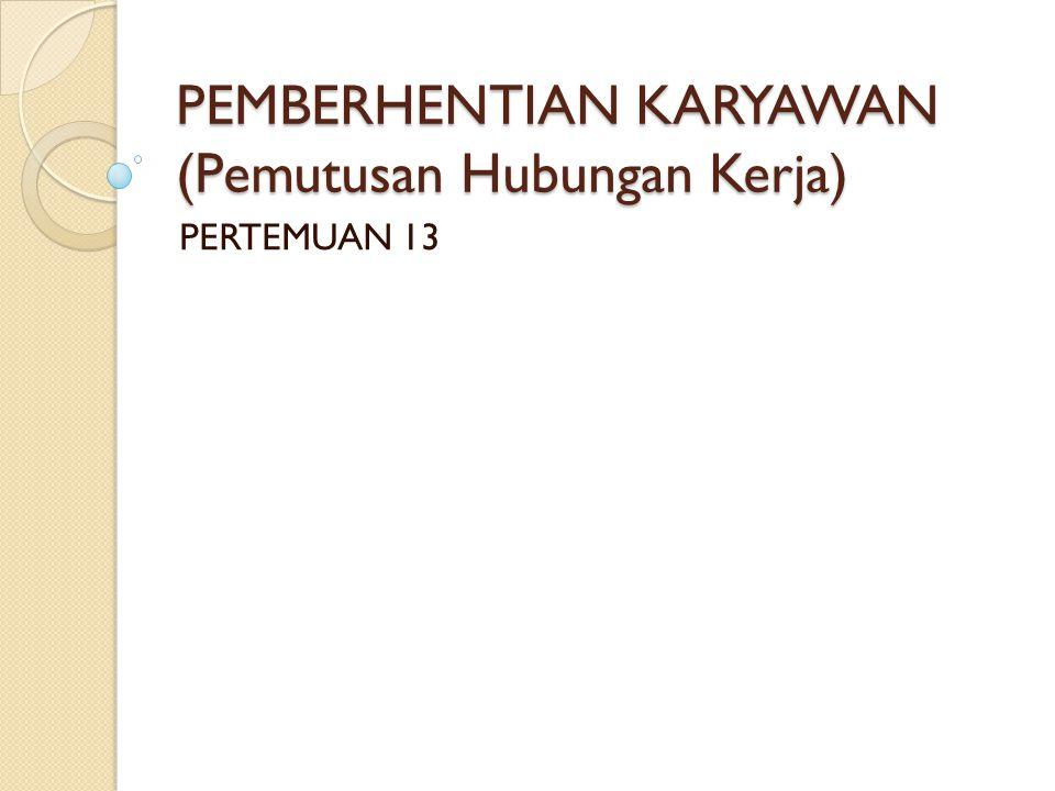 PEMBERHENTIAN KARYAWAN (Pemutusan Hubungan Kerja) PERTEMUAN 13