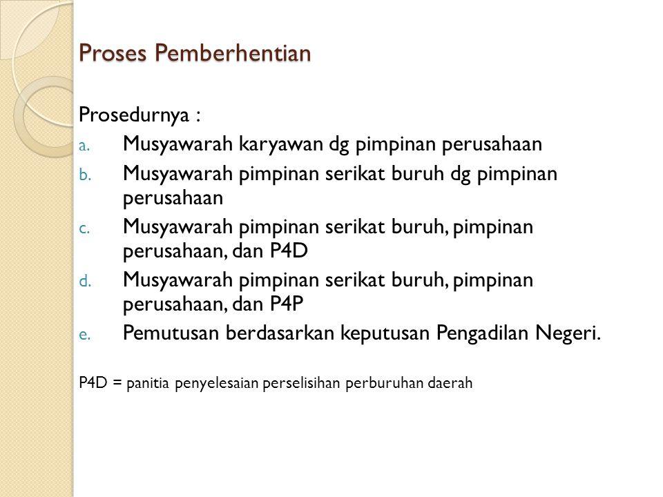 Proses Pemberhentian Prosedurnya : a. Musyawarah karyawan dg pimpinan perusahaan b. Musyawarah pimpinan serikat buruh dg pimpinan perusahaan c. Musyaw