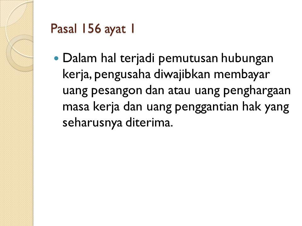 Pasal 156 ayat 1 Dalam hal terjadi pemutusan hubungan kerja, pengusaha diwajibkan membayar uang pesangon dan atau uang penghargaan masa kerja dan uang