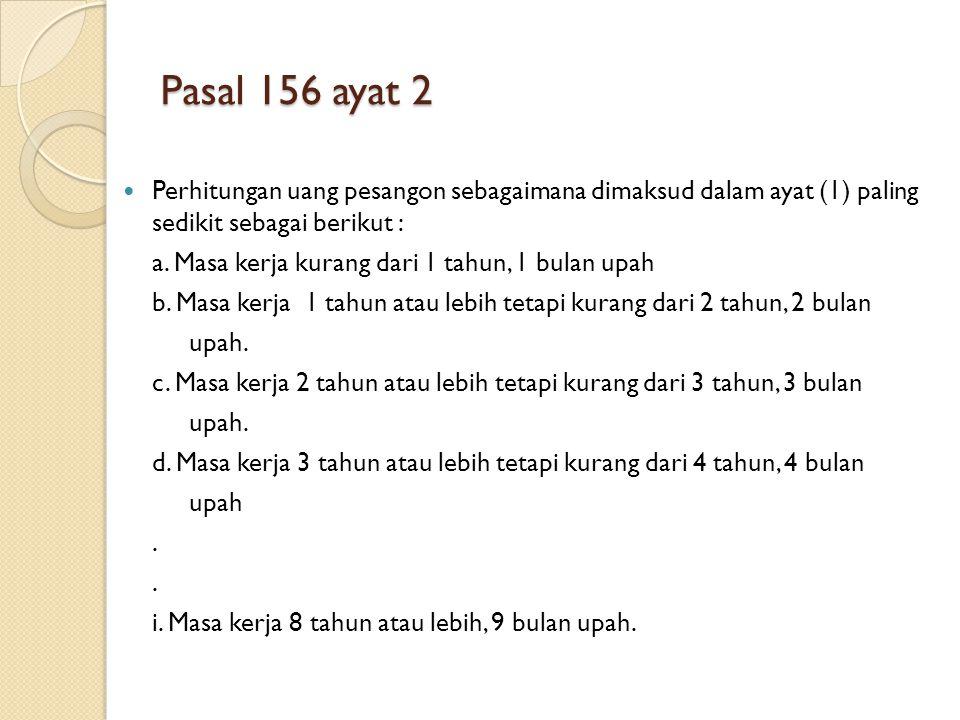 Pasal 156 ayat 2 Perhitungan uang pesangon sebagaimana dimaksud dalam ayat (1) paling sedikit sebagai berikut : a. Masa kerja kurang dari 1 tahun, 1 b