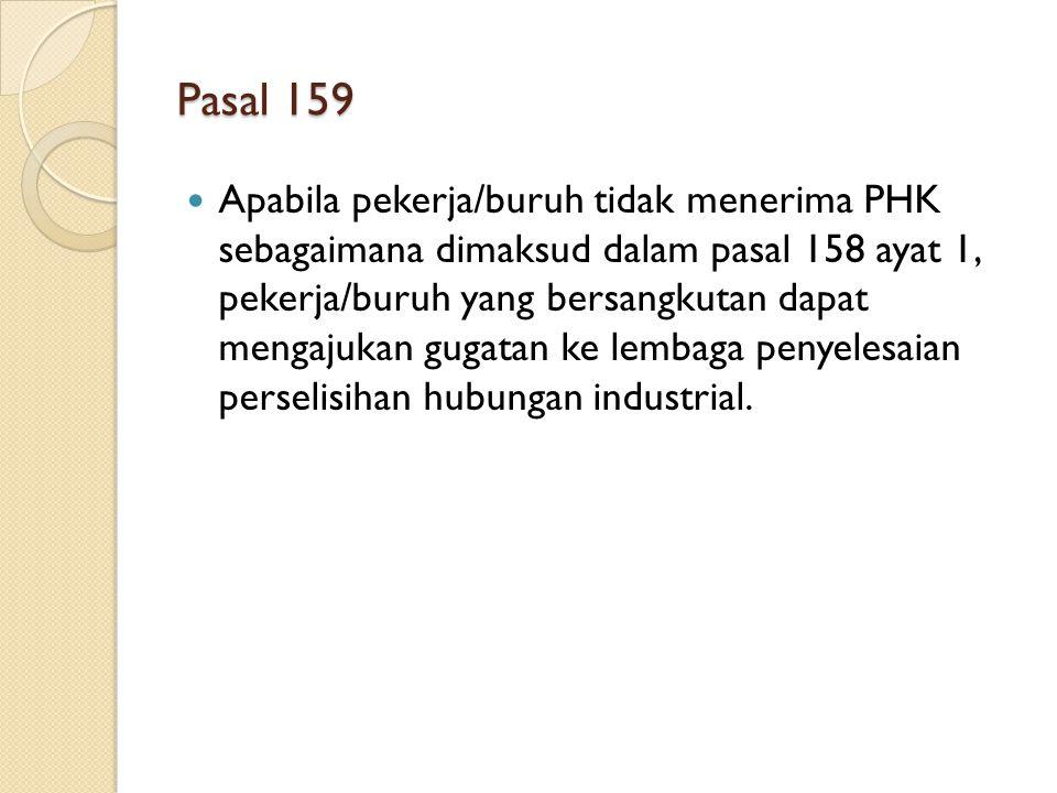 Pasal 159 Apabila pekerja/buruh tidak menerima PHK sebagaimana dimaksud dalam pasal 158 ayat 1, pekerja/buruh yang bersangkutan dapat mengajukan gugat