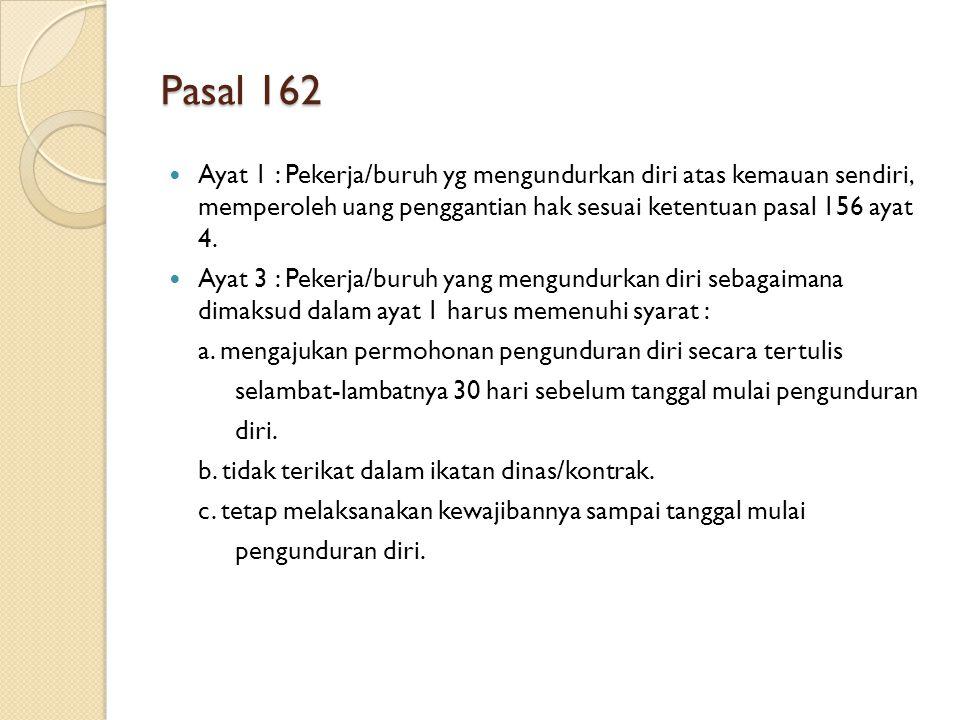Pasal 162 Ayat 1 : Pekerja/buruh yg mengundurkan diri atas kemauan sendiri, memperoleh uang penggantian hak sesuai ketentuan pasal 156 ayat 4. Ayat 3