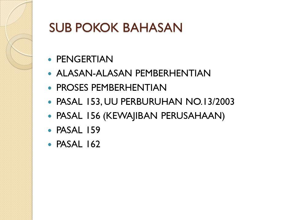 SUB POKOK BAHASAN PENGERTIAN ALASAN-ALASAN PEMBERHENTIAN PROSES PEMBERHENTIAN PASAL 153, UU PERBURUHAN NO.13/2003 PASAL 156 (KEWAJIBAN PERUSAHAAN) PAS