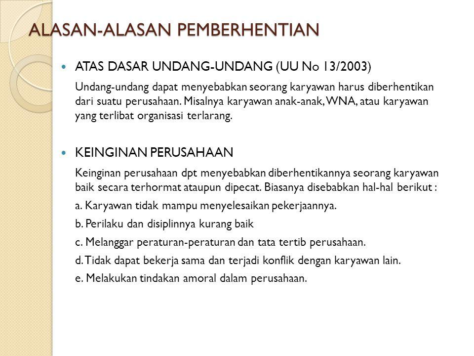 ALASAN-ALASAN PEMBERHENTIAN ATAS DASAR UNDANG-UNDANG (UU No 13/2003) Undang-undang dapat menyebabkan seorang karyawan harus diberhentikan dari suatu p