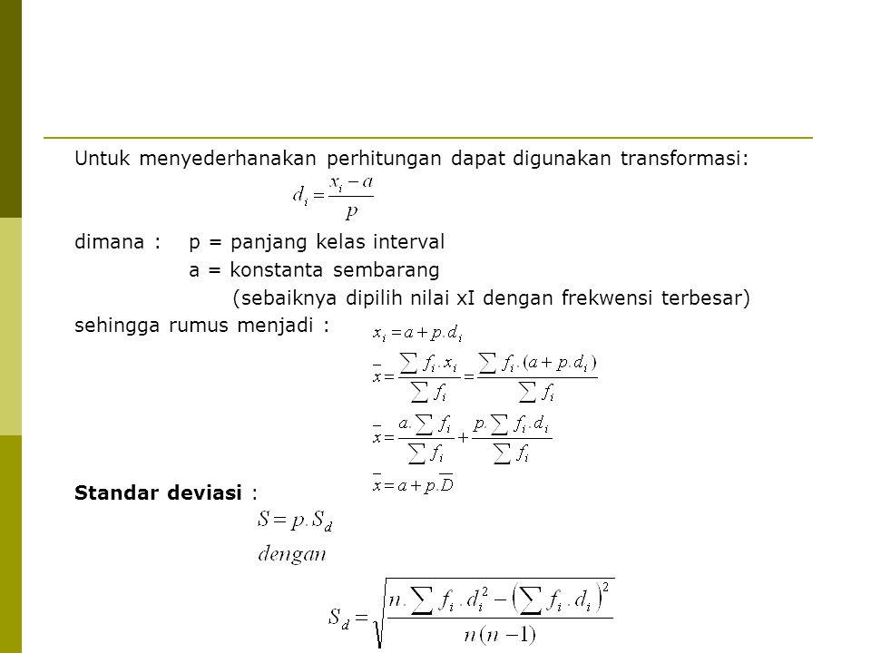 Untuk menyederhanakan perhitungan dapat digunakan transformasi: dimana : p = panjang kelas interval a = konstanta sembarang (sebaiknya dipilih nilai xI dengan frekwensi terbesar) sehingga rumus menjadi : Standar deviasi :