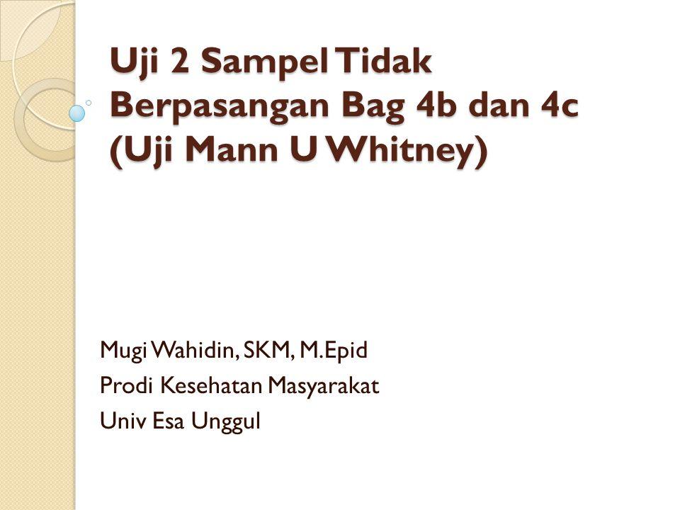 Uji 2 Sampel Tidak Berpasangan Bag 4b dan 4c (Uji Mann U Whitney) Mugi Wahidin, SKM, M.Epid Prodi Kesehatan Masyarakat Univ Esa Unggul
