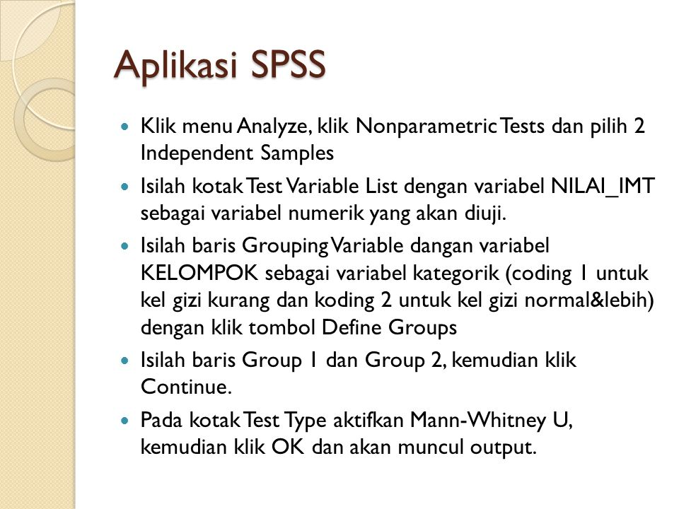 Aplikasi SPSS Klik menu Analyze, klik Nonparametric Tests dan pilih 2 Independent Samples Isilah kotak Test Variable List dengan variabel NILAI_IMT sebagai variabel numerik yang akan diuji.