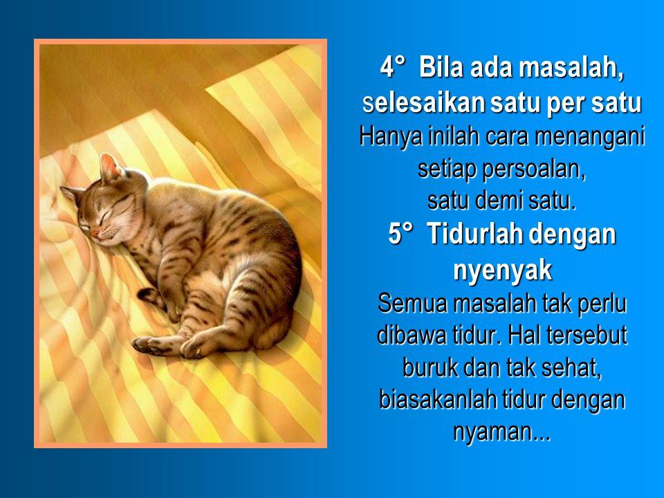 4° Bila ada masalah, s elesaikan satu per satu Hanya inilah cara menangani setiap persoalan, satu demi satu. 5° Tidurlah dengan nyenyak Semua masalah
