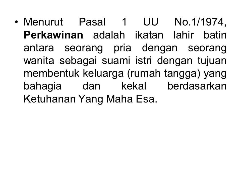 Menurut Pasal 1 UU No.1/1974, Perkawinan adalah ikatan lahir batin antara seorang pria dengan seorang wanita sebagai suami istri dengan tujuan membent