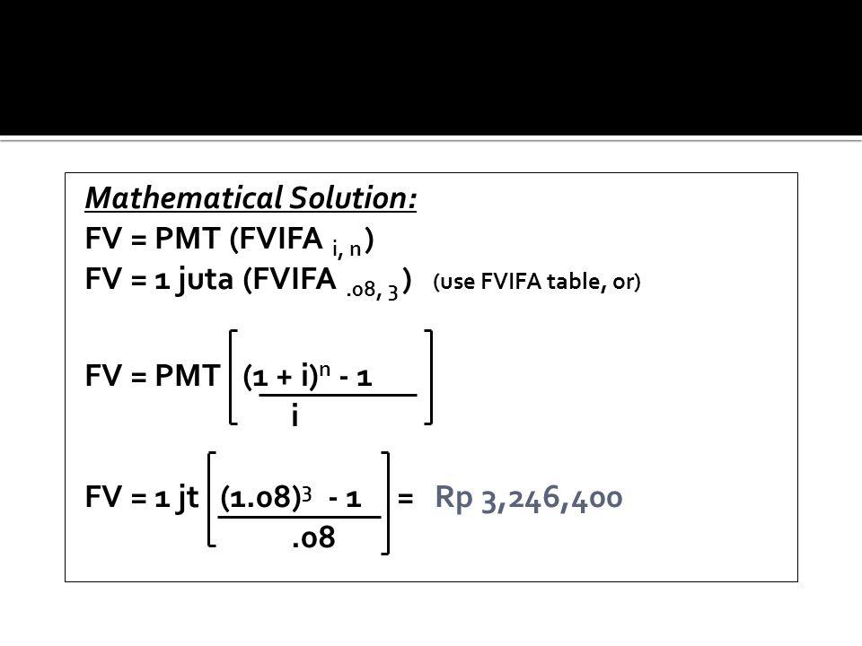 Mathematical Solution: FV = PMT (FVIFA i, n ) FV = 1 juta (FVIFA.08, 3 ) (use FVIFA table, or) FV = PMT (1 + i) n - 1 i FV = 1 jt (1.08) 3 - 1 = Rp 3,