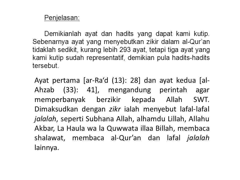 Penjelasan: Demikianlah ayat dan hadits yang dapat kami kutip. Sebenarnya ayat yang menyebutkan zikir dalam al-Qur'an tidaklah sedikit, kurang lebih 2