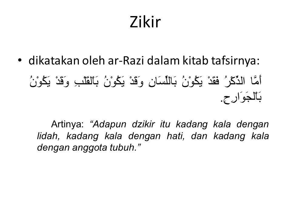 Zikir dikatakan oleh ar-Razi dalam kitab tafsirnya: أَمَّا الذِّكْرُ فَقَدْ يَكُوْنُ بَاللِّسَانِ وَقَدْ يَكُوْنُ بَاْلقَلْبِ وَقَدْ يَكُوْنُ بَاْلجَو