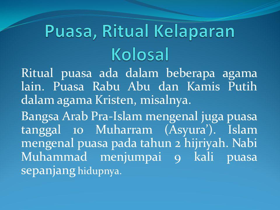 Ritual puasa ada dalam beberapa agama lain. Puasa Rabu Abu dan Kamis Putih dalam agama Kristen, misalnya. Bangsa Arab Pra-Islam mengenal juga puasa ta