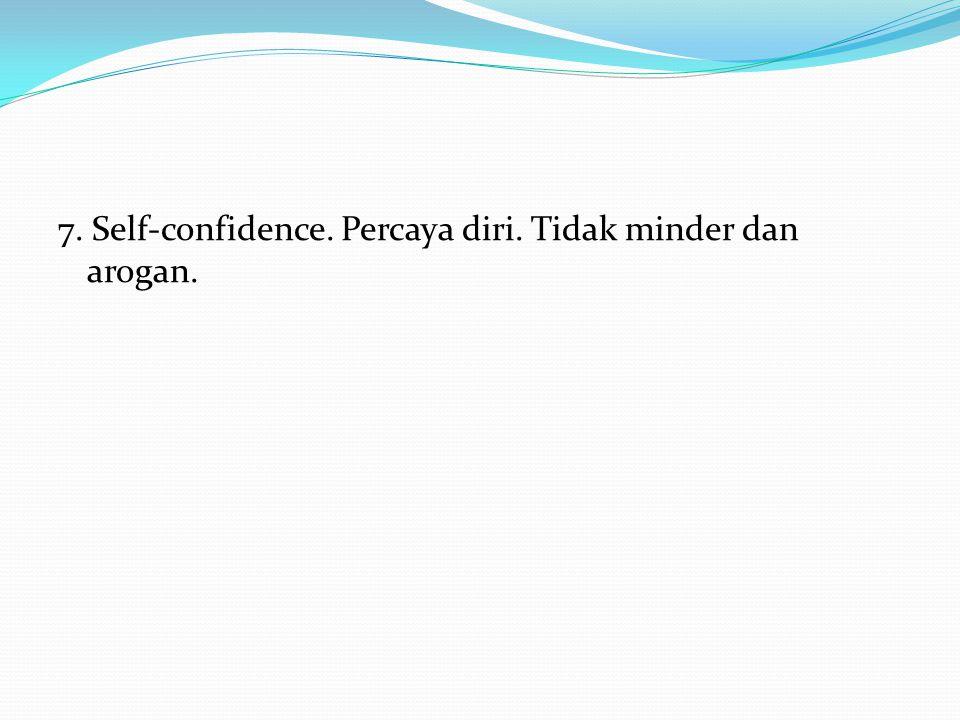7. Self-confidence. Percaya diri. Tidak minder dan arogan.
