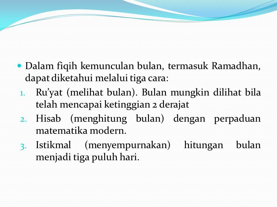 Dalam fiqih kemunculan bulan, termasuk Ramadhan, dapat diketahui melalui tiga cara: 1. Ru'yat (melihat bulan). Bulan mungkin dilihat bila telah mencap