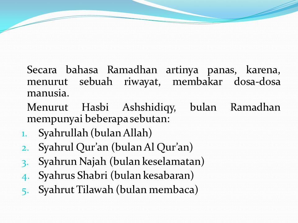 Secara bahasa Ramadhan artinya panas, karena, menurut sebuah riwayat, membakar dosa-dosa manusia. Menurut Hasbi Ashshidiqy, bulan Ramadhan mempunyai b