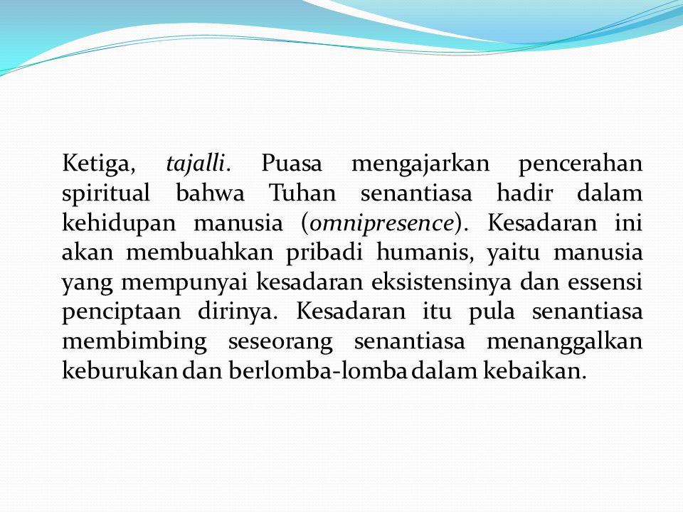 Ketiga, tajalli. Puasa mengajarkan pencerahan spiritual bahwa Tuhan senantiasa hadir dalam kehidupan manusia (omnipresence). Kesadaran ini akan membua