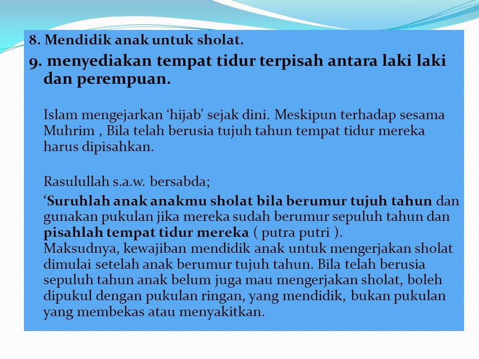 8. Mendidik anak untuk sholat. 9. menyediakan tempat tidur terpisah antara laki laki dan perempuan. Islam mengejarkan 'hijab' sejak dini. Meskipun ter