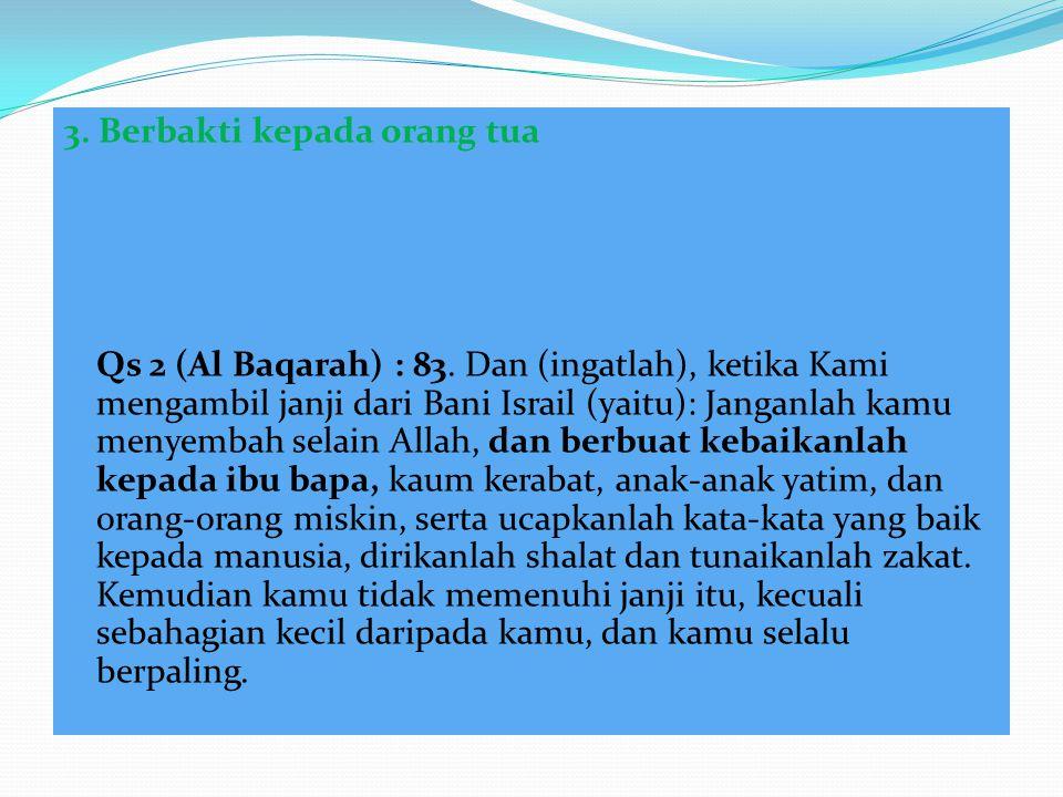 3. Berbakti kepada orang tua Qs 2 (Al Baqarah) : 83. Dan (ingatlah), ketika Kami mengambil janji dari Bani Israil (yaitu): Janganlah kamu menyembah se