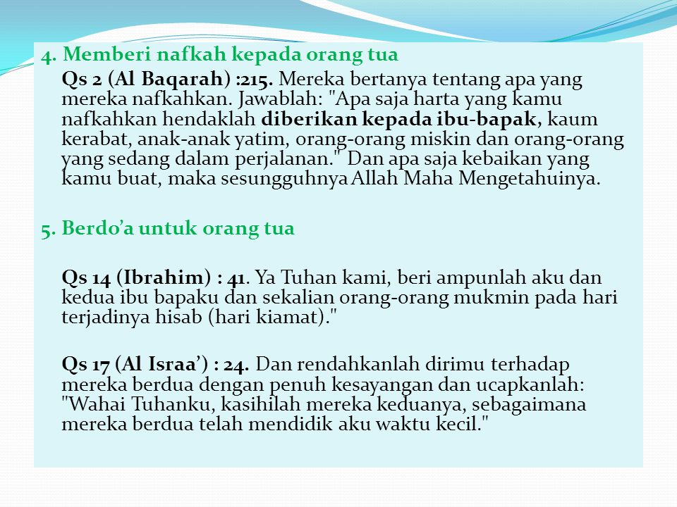 4. Memberi nafkah kepada orang tua Qs 2 (Al Baqarah) :215. Mereka bertanya tentang apa yang mereka nafkahkan. Jawablah: