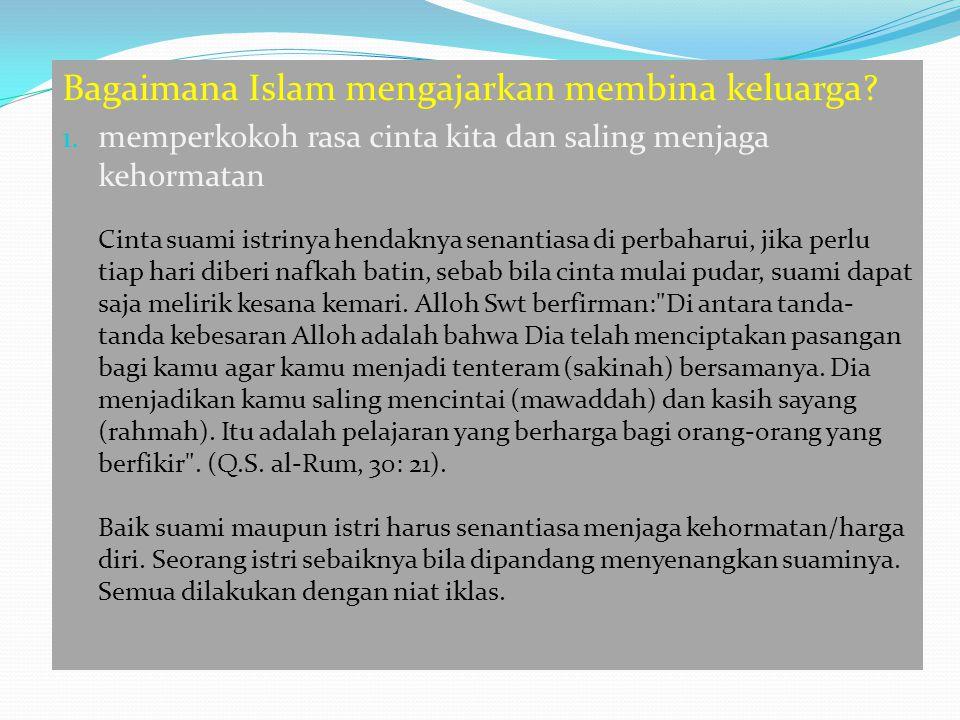 Bagaimana Islam mengajarkan membina keluarga? 1. memperkokoh rasa cinta kita dan saling menjaga kehormatan Cinta suami istrinya hendaknya senantiasa d